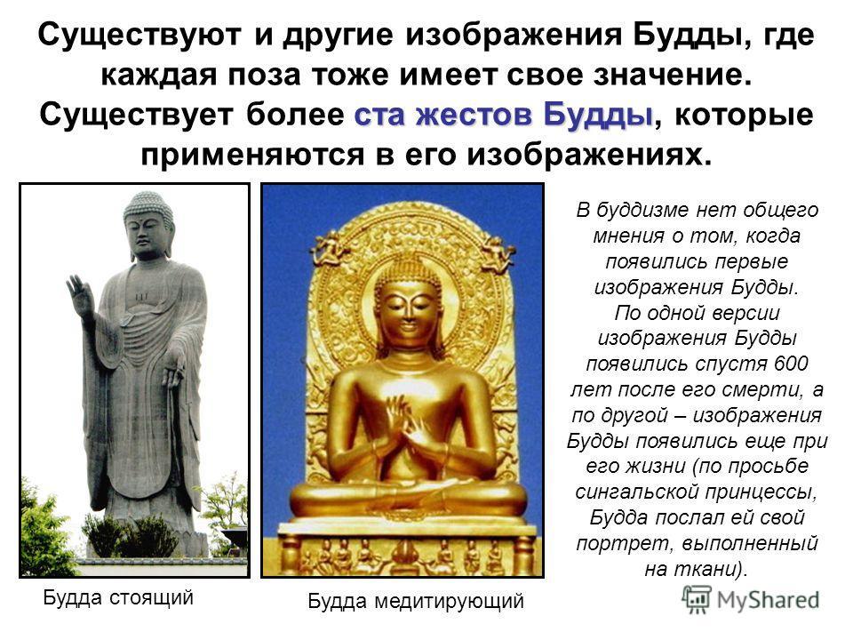 ста жестов Будды Существуют и другие изображения Будды, где каждая поза тоже имеет свое значение. Существует более ста жестов Будды, которые применяются в его изображениях. Будда стоящий Будда медитирующий В буддизме нет общего мнения о том, когда по