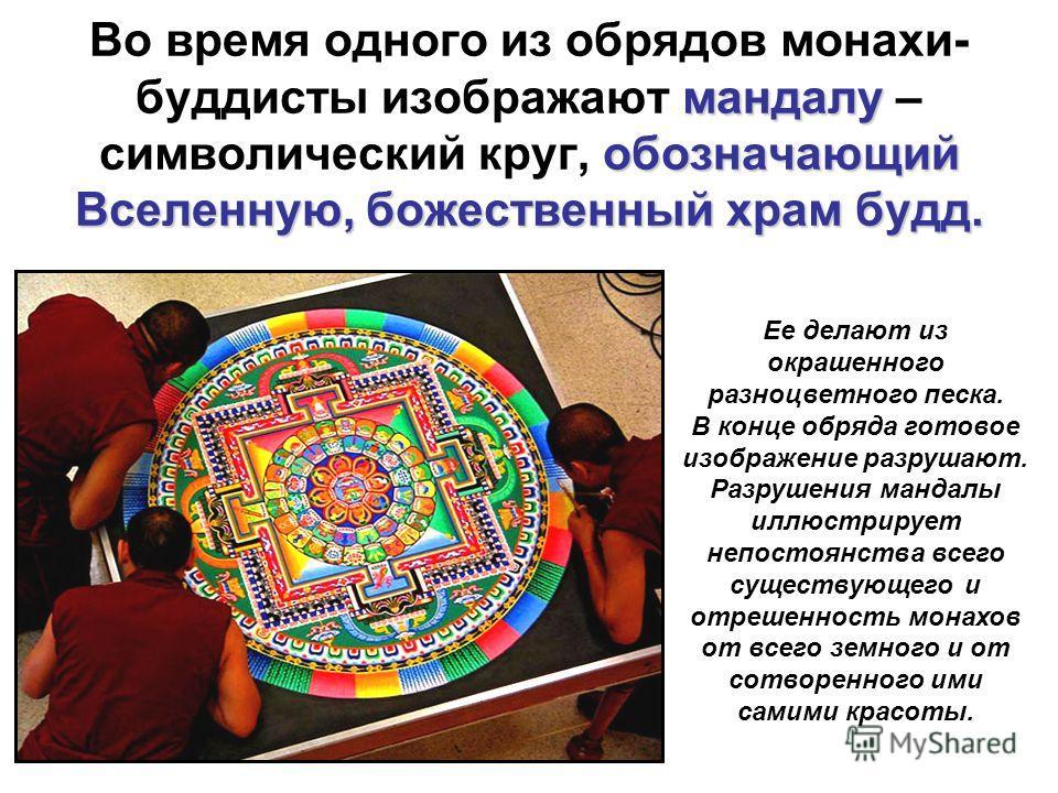 мандалу обозначающий Вселенную, божественный храмбудд. Во время одного из обрядов монахи- буддисты изображают мандалу – символический круг, обозначающий Вселенную, божественный храм будд. Ее делают из окрашенного разноцветного песка. В конце обряда г