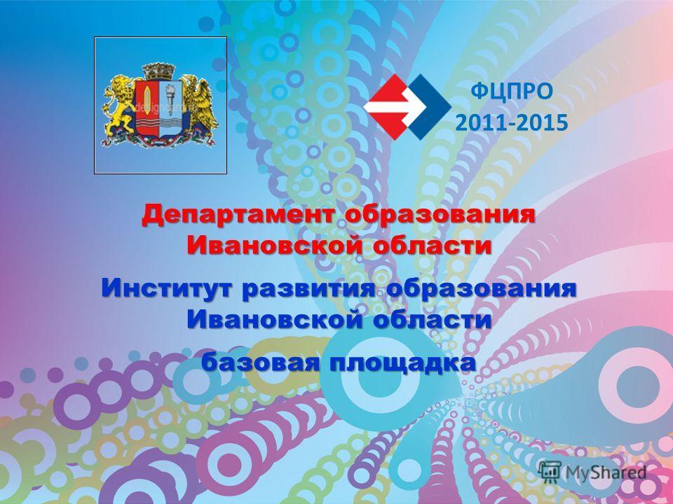 Департамент образования Ивановской области Институт развития образования Ивановской области базовая площадка ФЦПРО 2011-2015