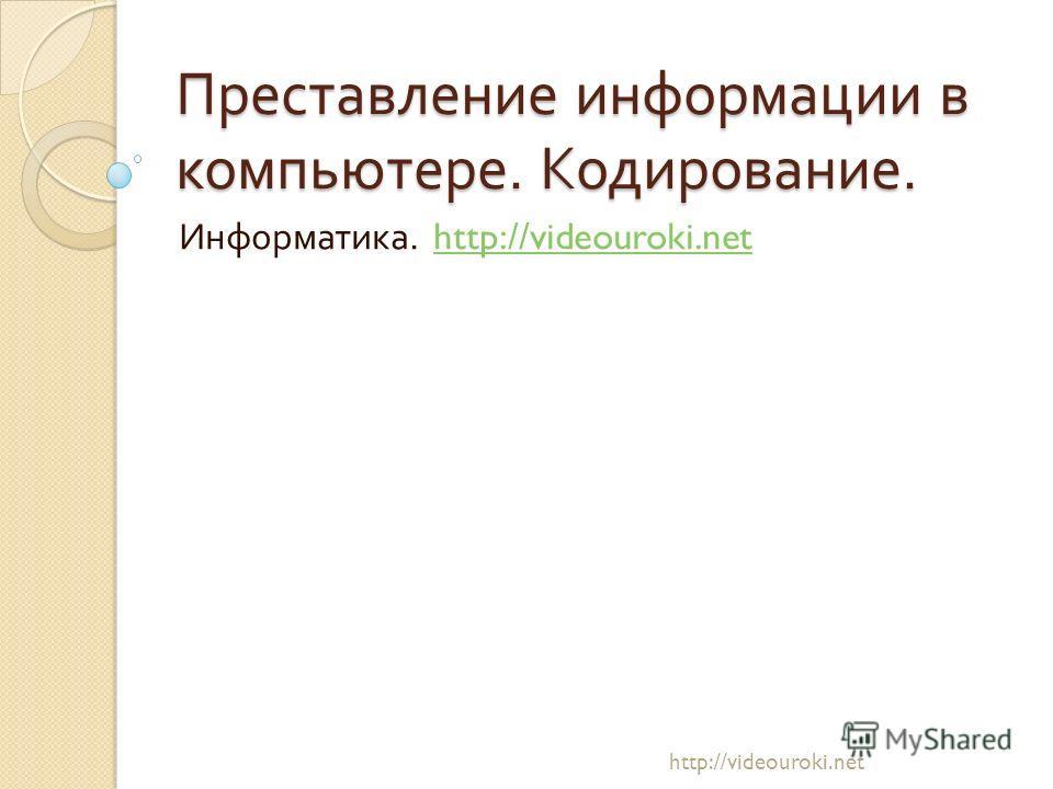 Преставление информации в компьютере. Кодирование. Информатика. http://videouroki.nethttp://videouroki.net
