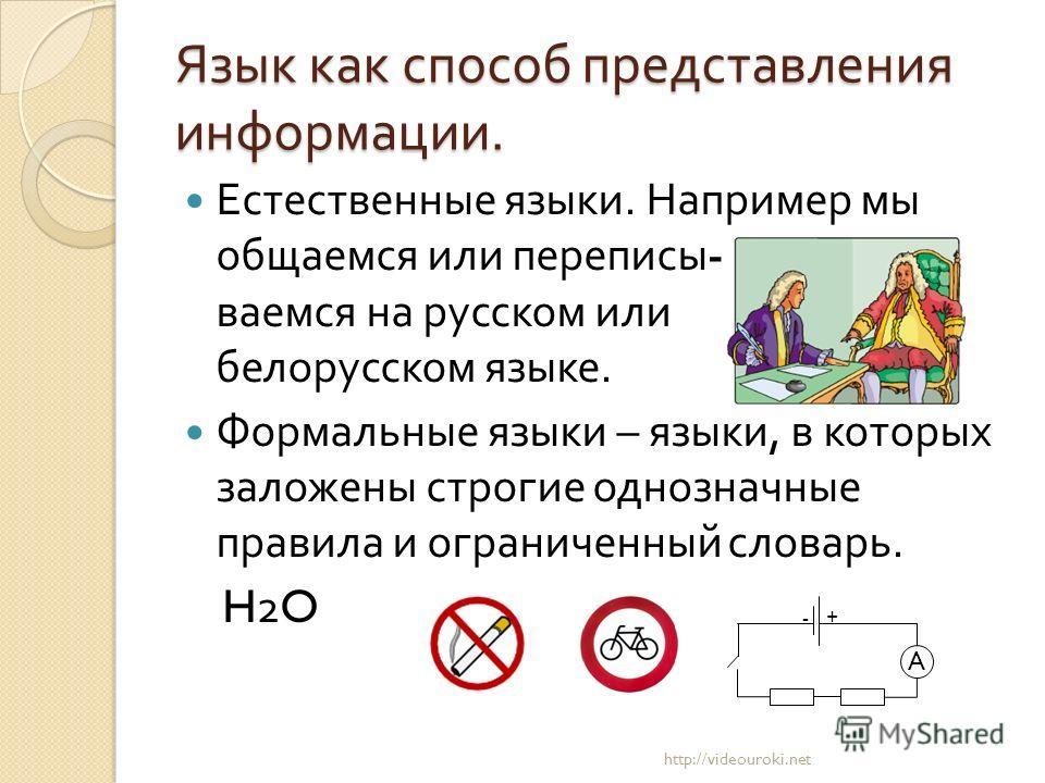 Язык как способ представления информации. Естественные языки. Например мы общаемся или переписы - ваемся на русском или белорусском языке. Формальные языки – языки, в которых заложены строгие однозначные правила и ограниченный словарь. H2O http://vid