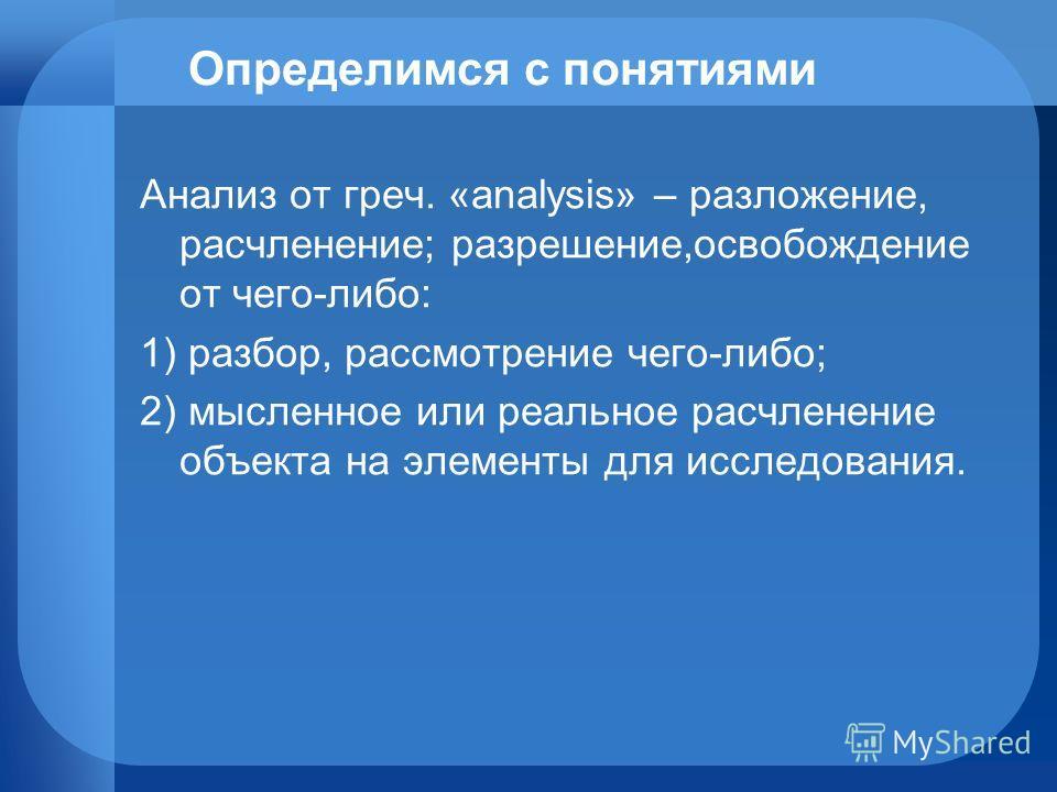 Определимся с понятиями Анализ от греч. «analysis» – разложение, расчленение; разрешение,освобождение от чего-либо: 1) разбор, рассмотрение чего-либо; 2) мысленное или реальное расчленение объекта на элементы для исследования.