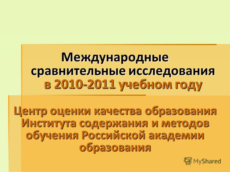Международные сравнительные исследования в 2010-2011 учебном году Центр оценки качества образования Института содержания и методов обучения Российской академии образования