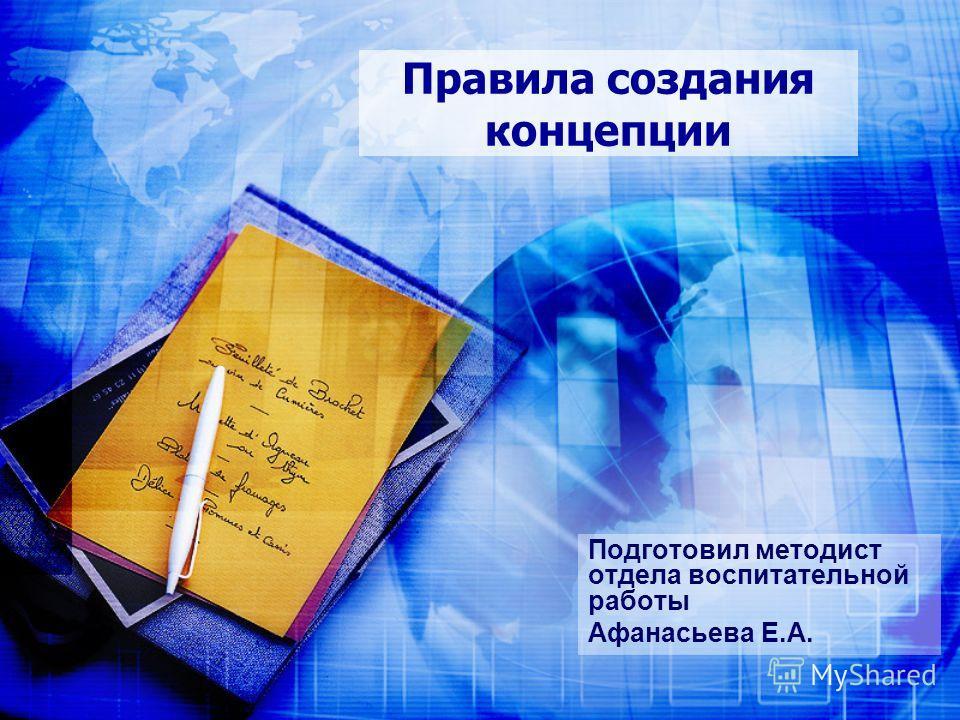 Правила создания концепции Подготовил методист отдела воспитательной работы Афанасьева Е.А.