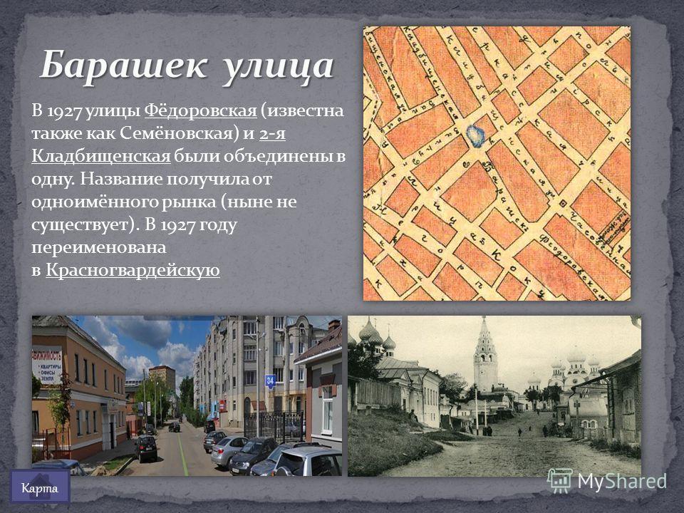 В 1927 улицы Фёдоровская (известна также как Семёновская) и 2-я Кладбищенская были объединены в одну. Название получила от одноимённого рынка (ныне не существует). В 1927 году переименована в Красногвардейскую Карта