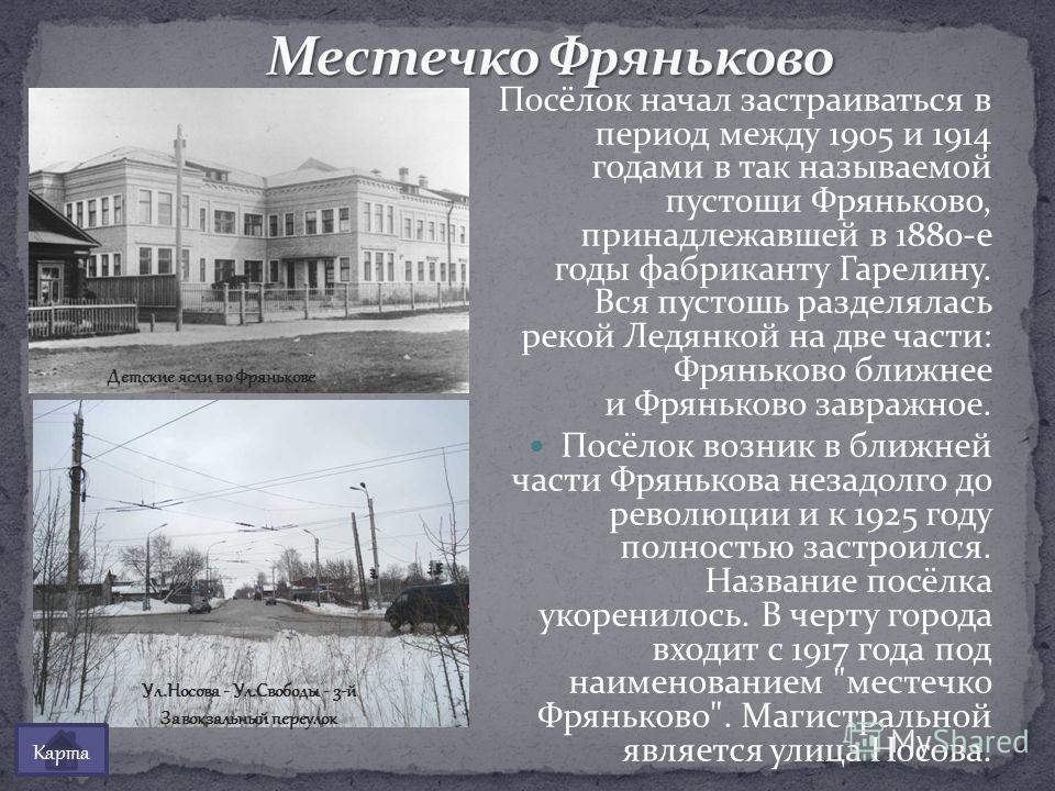 Посёлок начал застраиваться в период между 1905 и 1914 годами в так называемой пустоши Фряньково, принадлежавшей в 1880-е годы фабриканту Гарелину. Вся пустошь разделялась рекой Ледянкой на две части: Фряньково ближнее и Фряньково завражное. Посёлок