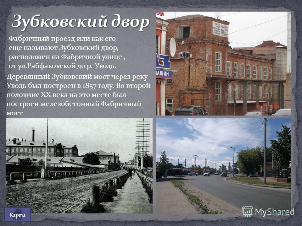 Фабричный проезд или как его еще называют Зубковский двор, расположен на Фабричной улице, от ул.Рабфаковской до р. Уводь. Деревянный Зубковский мост через реку Уводь был построен в 1857 году. Во второй половине XX века на это месте был построен желез