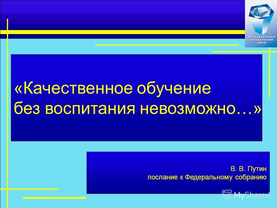 В. В. Путин послание к Федеральному собранию «Качественное обучение без воспитания невозможно…»