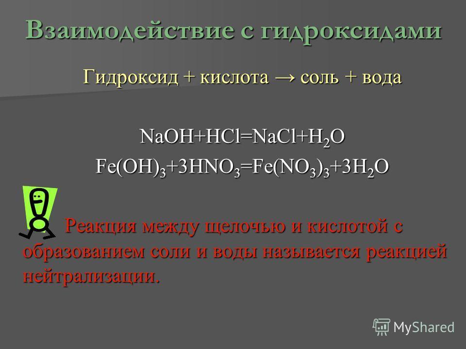 Взаимодействие с гидроксидами Гидроксид + кислота соль + вода NaOH+HCl=NaCl+H2O Fe(OH)3+3HNO3=Fe(NO3)3+3H2O Реакция между щелочью и кислотой с образованием соли и воды называется реакцией нейтрализации.