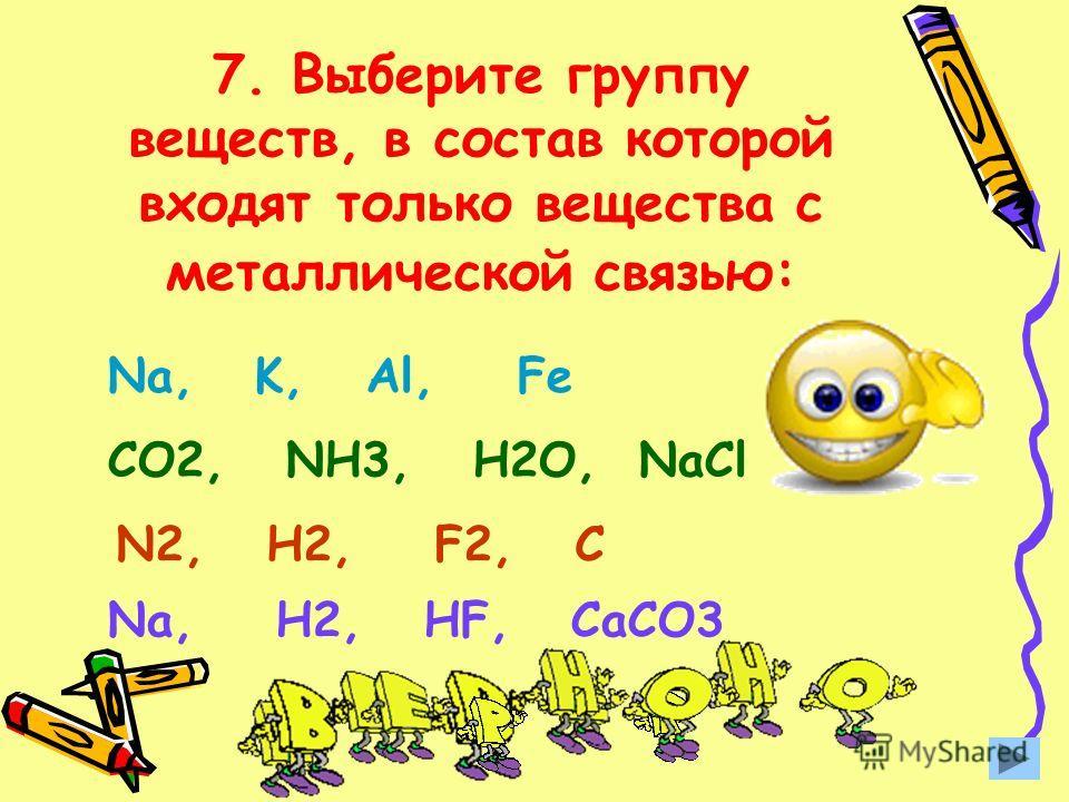 7. Выберите группу веществ, в состав которой входят только вещества с металлической связью: Na, K, Al, Fe CO2, NH3, H2O, NaCl N2, H2, F2, C Na, H2, HF, CaCO3