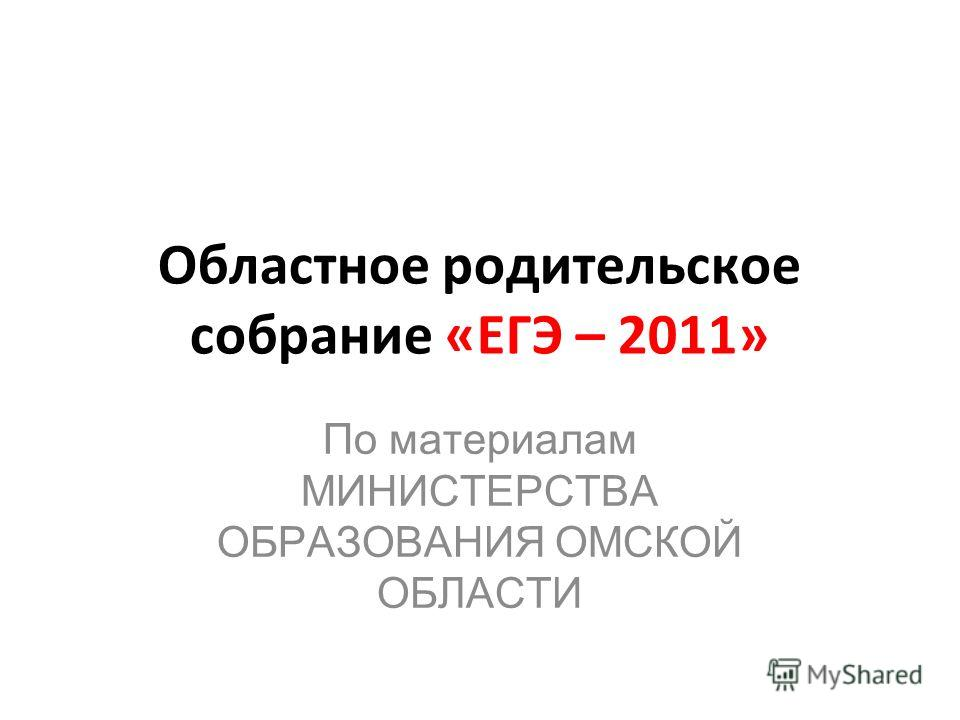 Областное родительское собрание «ЕГЭ – 2011» По материалам МИНИСТЕРСТВА ОБРАЗОВАНИЯ ОМСКОЙ ОБЛАСТИ