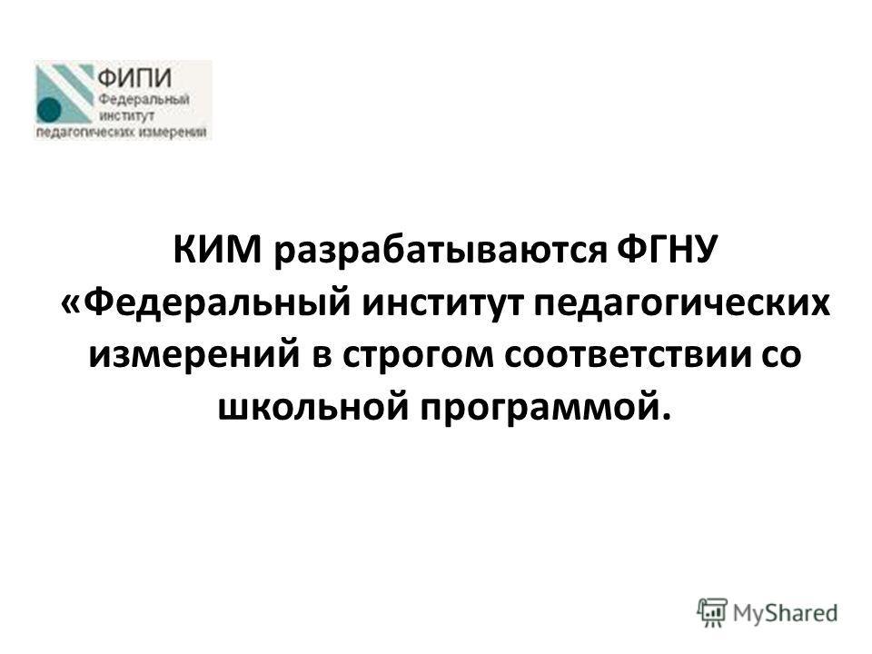 КИМ разрабатываются ФГНУ «Федеральный институт педагогических измерений в строгом соответствии со школьной программой.