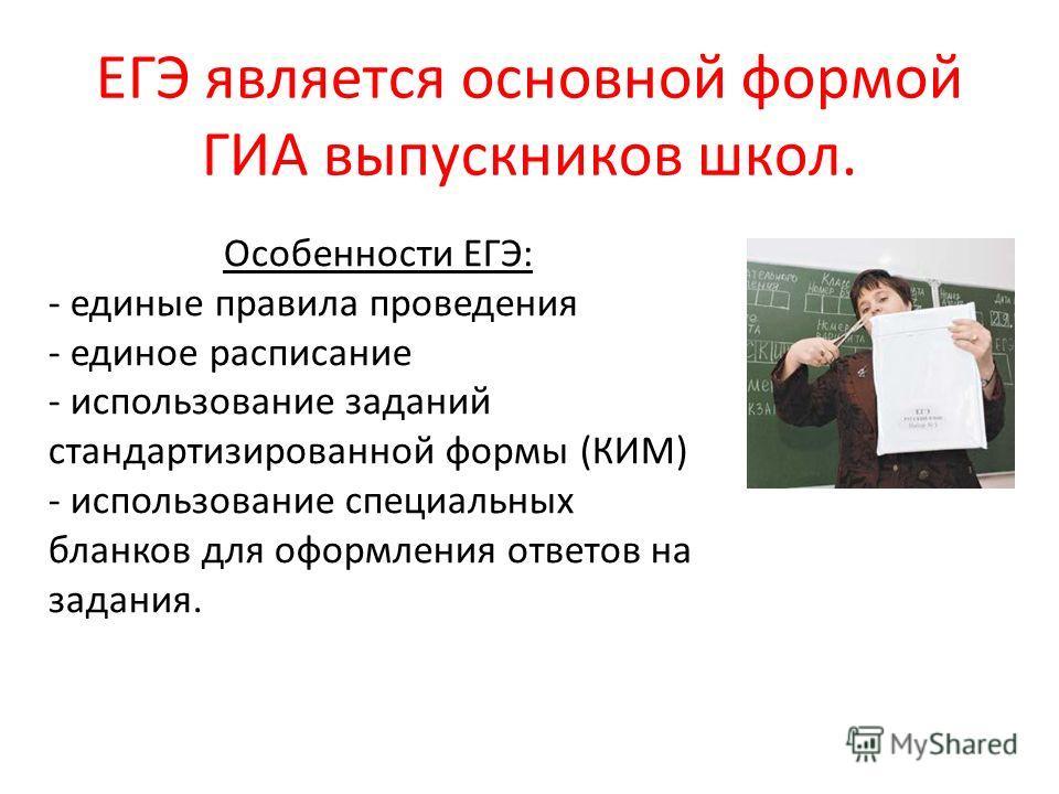 ЕГЭ является основной формой ГИА выпускников школ. Особенности ЕГЭ: - единые правила проведения - единое расписание - использование заданий стандартизированной формы (КИМ) - использование специальных бланков для оформления ответов на задания.