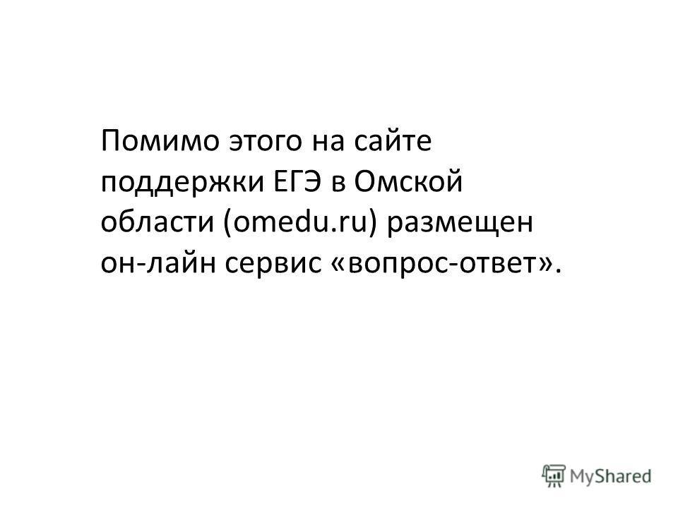 Помимо этого на сайте поддержки ЕГЭ в Омской области (omedu.ru) размещен он-лайн сервис «вопрос-ответ».