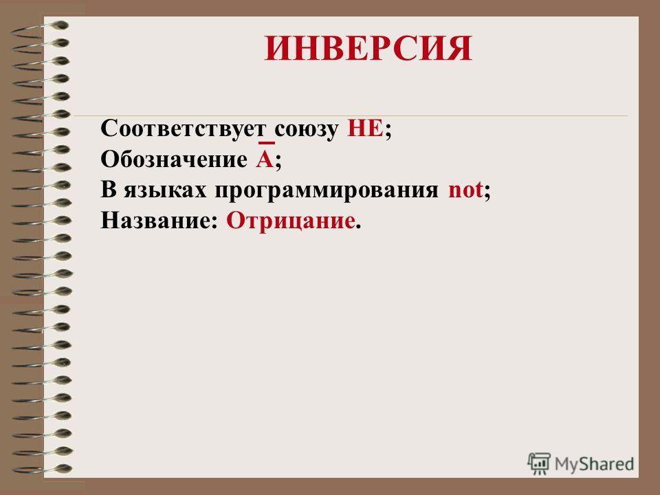 ИНВЕРСИЯ Соответствует союзу НЕ; Обозначение А; В языках программирования not; Название: Отрицание.