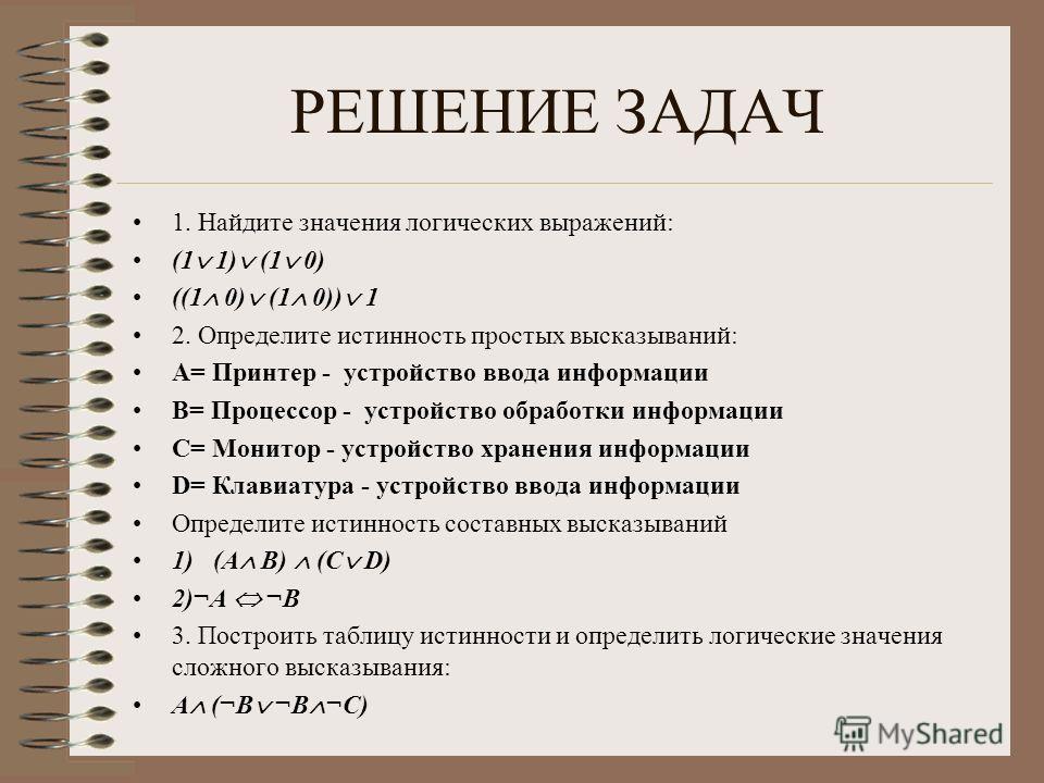 РЕШЕНИЕ ЗАДАЧ 1. Найдите значения логических выражений: (1 1) (1 0) ((1 0) (1 0)) 1 2. Определите истинность простых высказываний: А= Принтер - устройство ввода информации В= Процессор - устройство обработки информации С= Монитор - устройство хранени