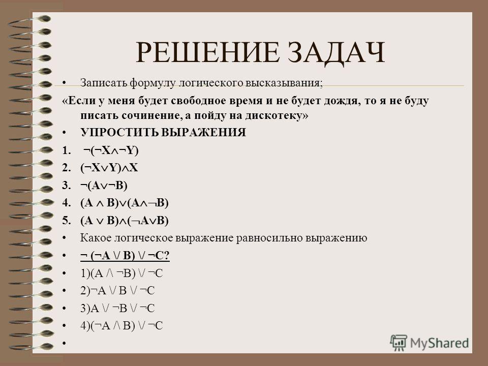 РЕШЕНИЕ ЗАДАЧ Записать формулу логического высказывания; «Если у меня будет свободное время и не будет дождя, то я не буду писать сочинение, а пойду на дискотеку» УПРОСТИТЬ ВЫРАЖЕНИЯ 1. ¬(¬Х ¬Y) 2.(¬X Y) X 3.¬(A ¬B) 4.(A B) (A B) 5.(A B) ( A B) Какое
