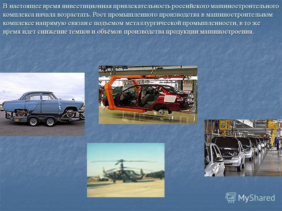 В настоящее время инвестиционная привлекательность российского машиностроительного комплекса начала возрастать. Рост промышленного производства в машиностроительном комплексе напрямую связан с подъемом металлургической промышленности, в то же время и