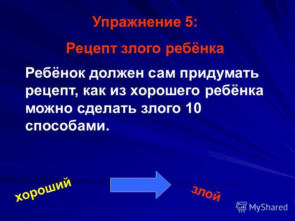 Упражнение 5: Рецепт злого ребёнка Ребёнок должен сам придумать рецепт, как из хорошего ребёнка можно сделать злого 10 способами. хороший злой