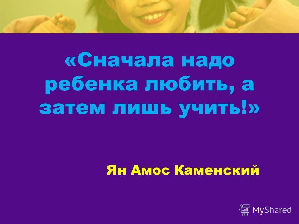 «Сначала надо ребенка любить, а затем лишь учить!» Ян Амос Каменский