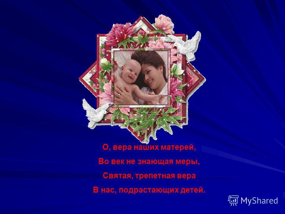 О, вера наших матерей, Во век не знающая меры, Святая, трепетная вера В нас, подрастающих детей.