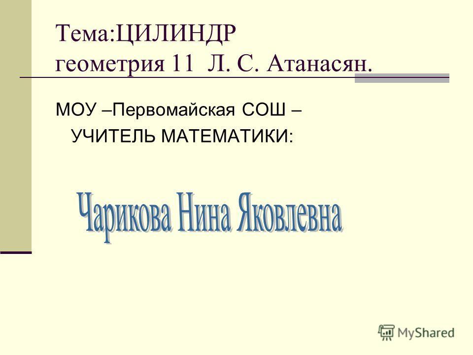 Тема:ЦИЛИНДР геометрия 11 Л. С. Атанасян. МОУ –Первомайская СОШ – УЧИТЕЛЬ МАТЕМАТИКИ:
