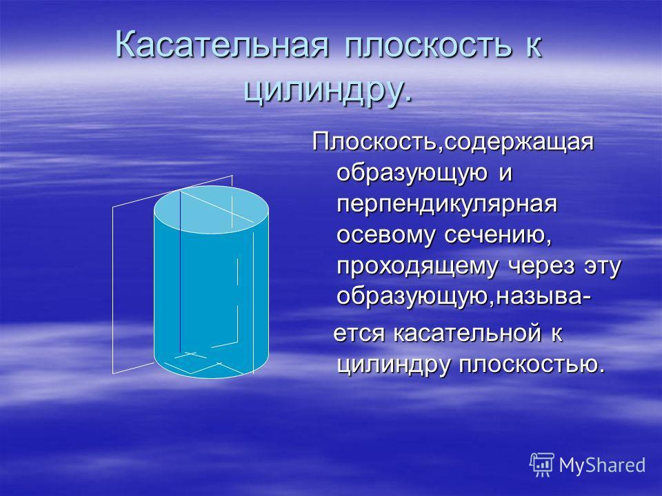 Касательная плоскость к цилиндру. Плоскость,содержащая образующую и перпендикулярная осевому сечению, проходящему через эту образующую,называ- ется касательной к цилиндру плоскостью. ется касательной к цилиндру плоскостью.
