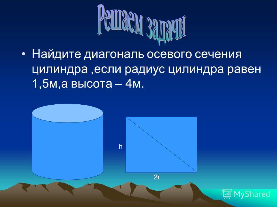 Найдите диагональ осевого сечения цилиндра,если радиус цилиндра равен 1,5м,а высота – 4м. h 2r