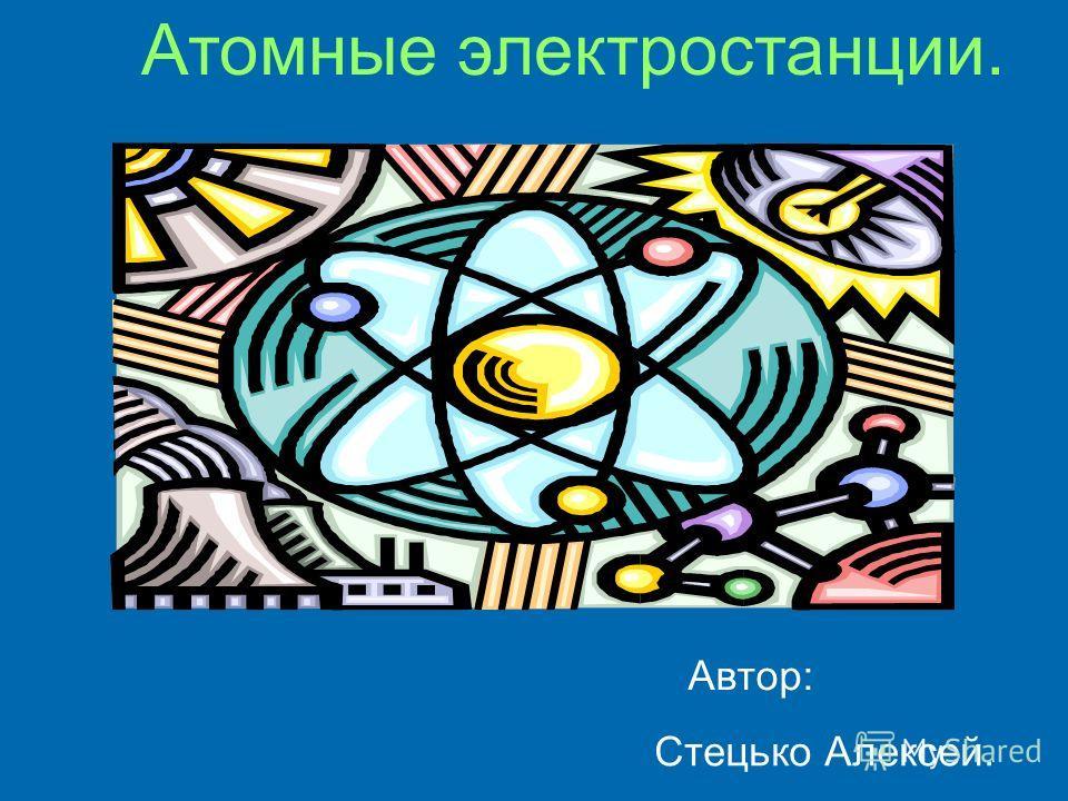Атомные электростанции. Автор: Стецько Алексей.