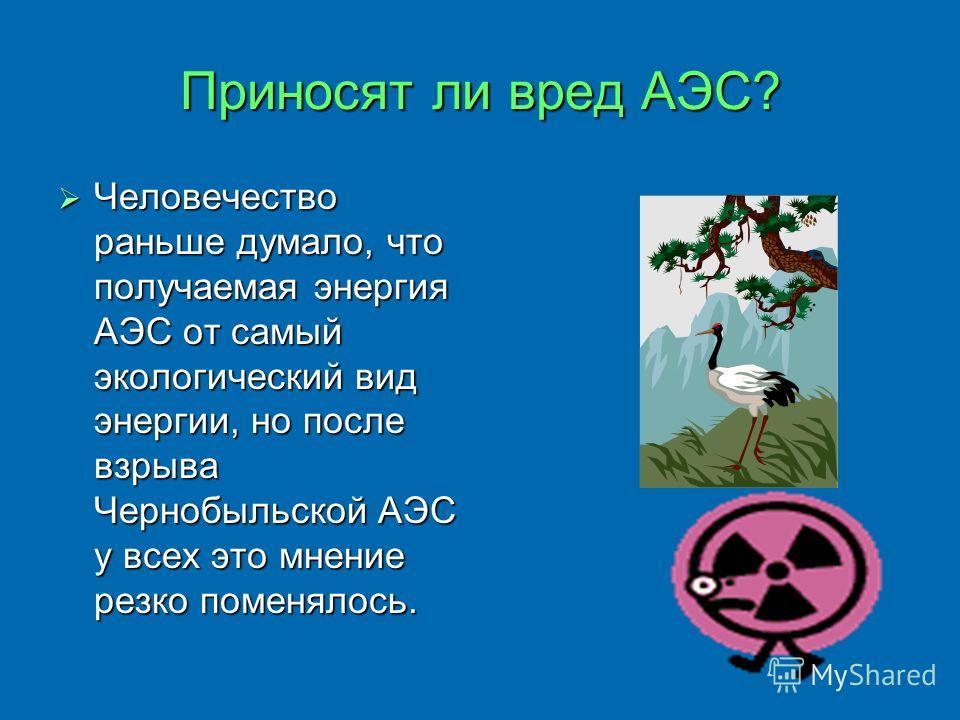 Приносят ли вред АЭС? Человечество раньше думало, что получаемая энергия АЭС от самый экологический вид энергии, но после взрыва Чернобыльской АЭС у всех это мнение резко поменялось.