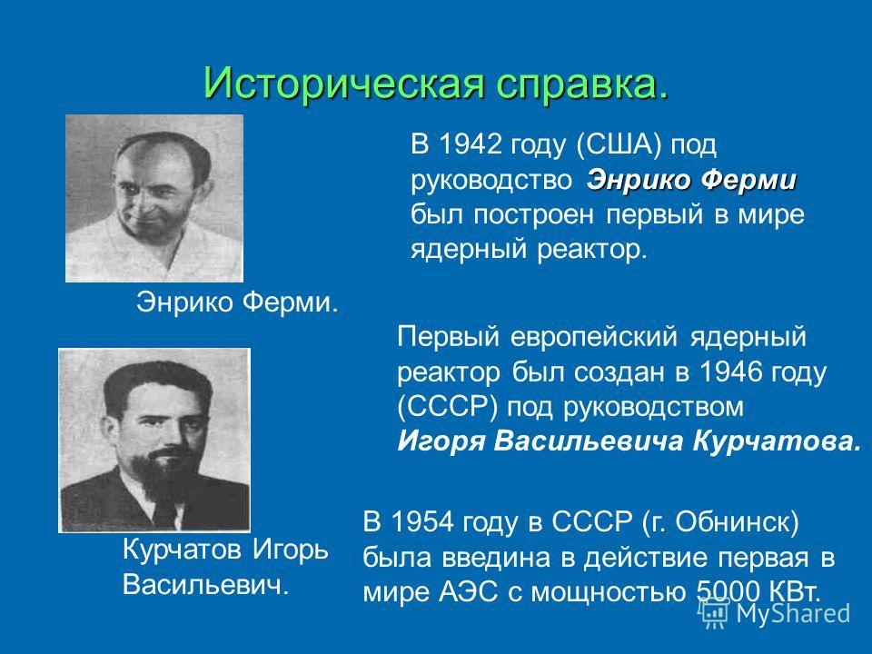 Историческая справка. В 1942 году (США) под руководство Э ЭЭ Энрико Ферми был построен первый в мире ядерный реактор. Первый европейский ядерный реактор был создан в 1946 году (СССР) под руководством Игоря Васильевича Курчатова. В 1954 году в СССР (г