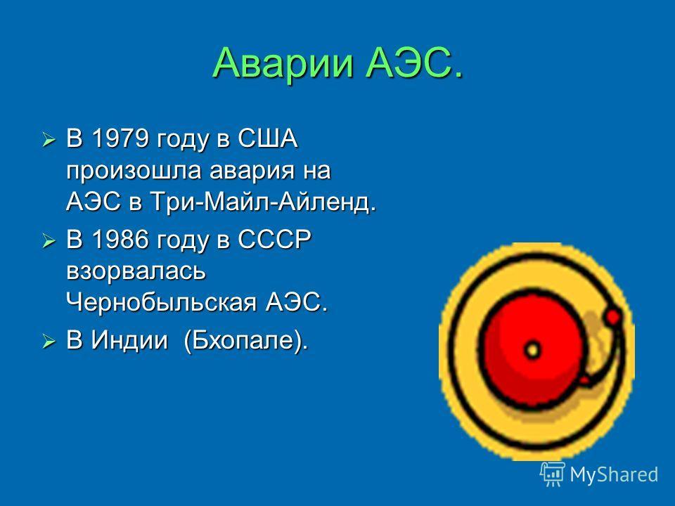 Аварии АЭС. В 1979 году в США произошла авария на АЭС в Три-Майл-Айленд. В 1986 году в СССР взорвалась Чернобыльская АЭС. В Индии (Бхопале).