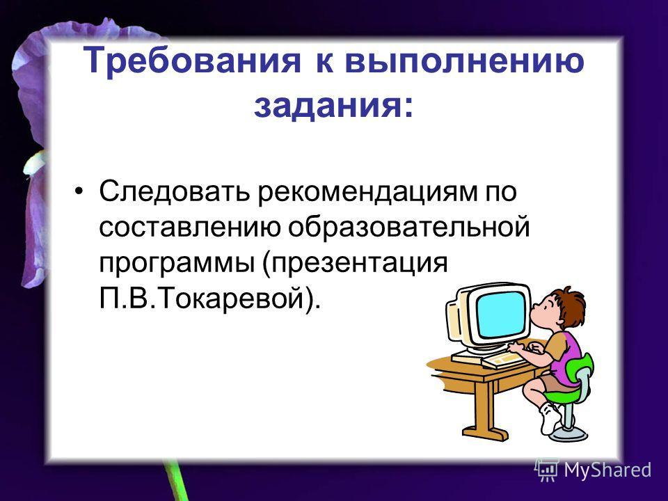 Требования к выполнению задания: Следовать рекомендациям по составлению образовательной программы (презентация П.В.Токаревой).
