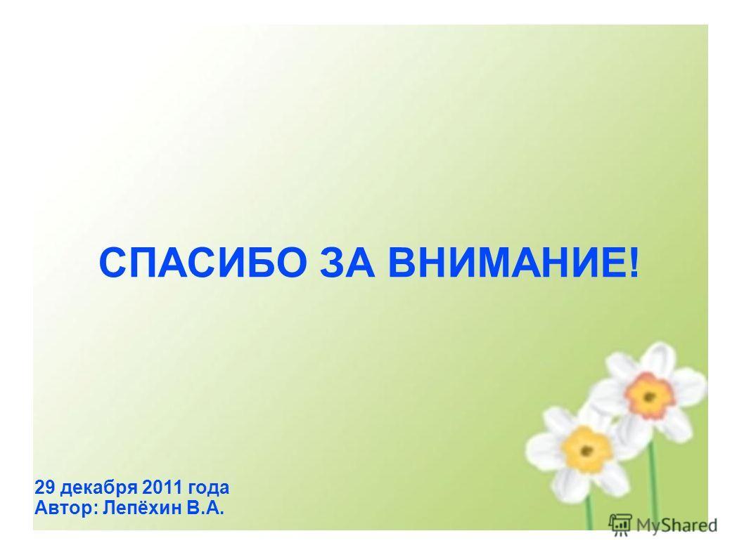 СПАСИБО ЗА ВНИМАНИЕ! 29 декабря 2011 года Автор: Лепёхин В.А.