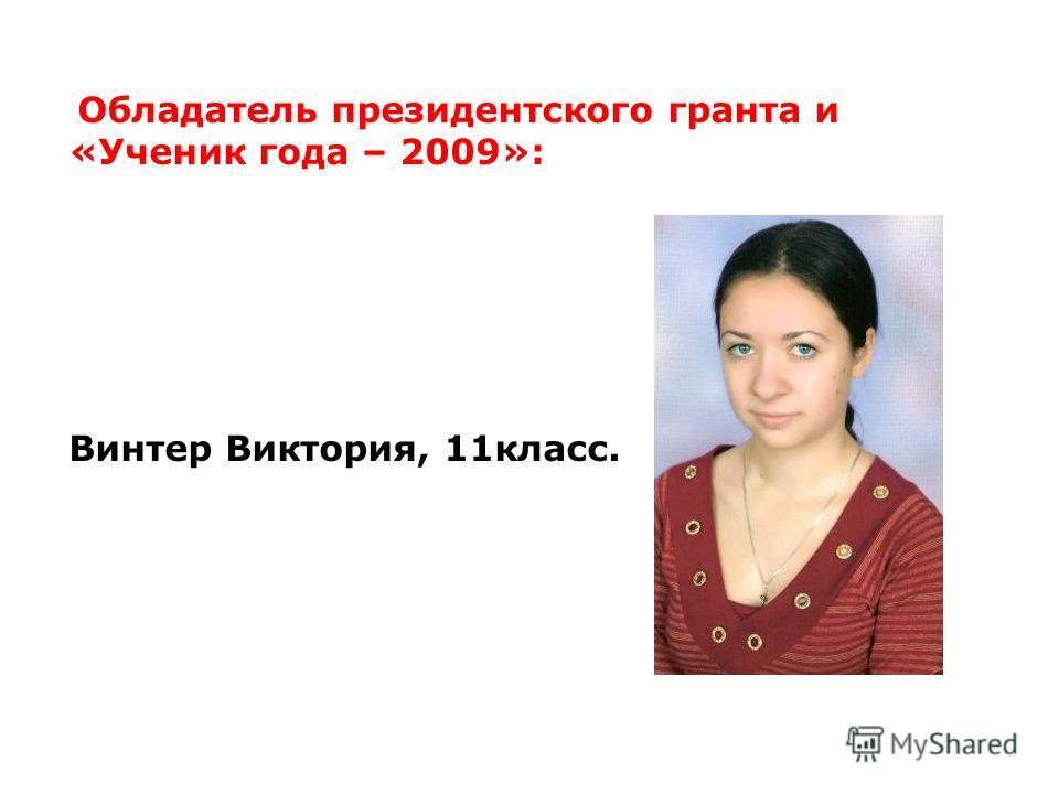 Обладатель президентского гранта и «Ученик года – 2009»: Винтер Виктория, 11класс.