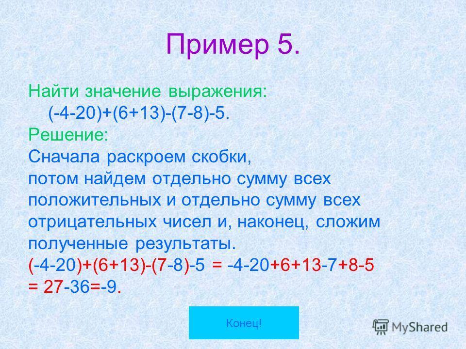 Пример 5. Найти значение выражения: (-4-20)+(6+13)-(7-8)-5. Решение: Сначала раскроем скобки, потом найдем отдельно сумму всех положительных и отдельно сумму всех отрицательных чисел и, наконец, сложим полученные результаты. (-4-20)+(6+13)-(7-8)-5 =