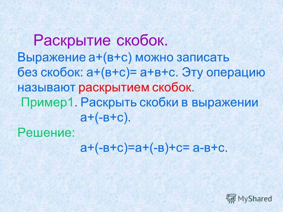 Раскрытие скобок. Выражение а+(в+с) можно записать без скобок: а+(в+с)= а+в+с. Эту операцию называют раскрытием скобок. Пример1. Раскрыть скобки в выражении а+(-в+с). Решение: а+(-в+с)=а+(-в)+с= а-в+с.