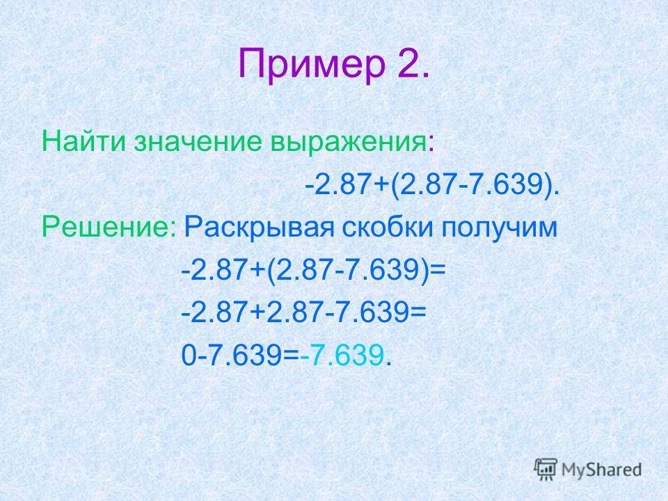 Пример 2. Найти значение выражения: -2.87+(2.87-7.639). Решение: Раскрывая скобки получим -2.87+(2.87-7.639)= -2.87+2.87-7.639= 0-7.639=-7.639.