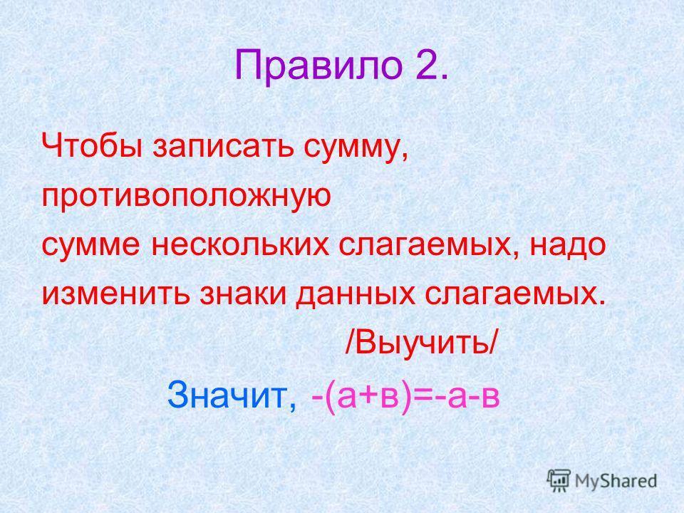 Правило 2. Чтобы записать сумму, противоположную сумме нескольких слагаемых, надо изменить знаки данных слагаемых. /Выучить/ Значит, -(а+в)=-а-в