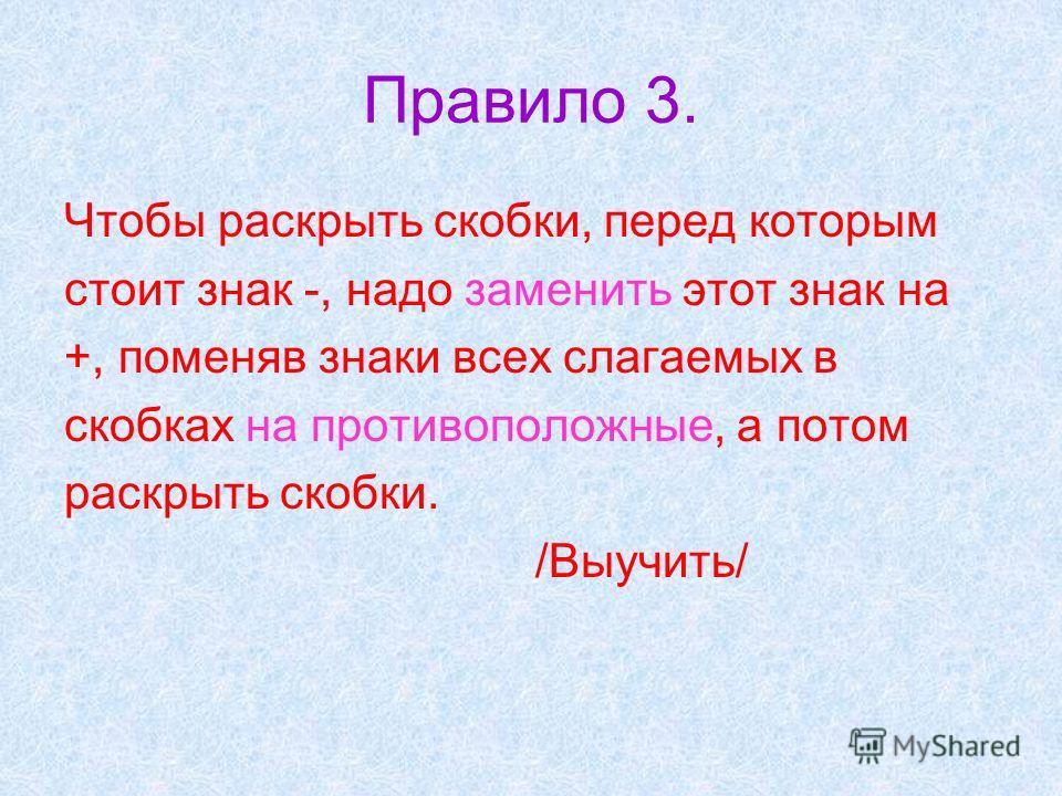 Правило 3. Чтобы раскрыть скобки, перед которым стоит знак -, надо заменить этот знак на +, поменяв знаки всех слагаемых в скобках на противоположные, а потом раскрыть скобки. /Выучить/