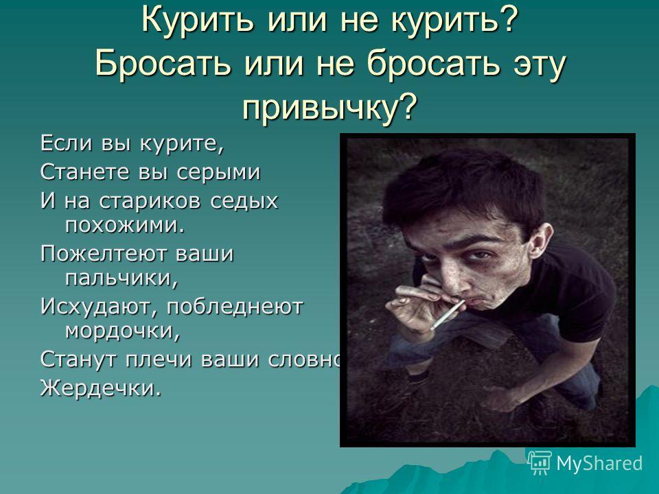 Курить или не курить? Бросать или не бросать эту привычку? Если вы курите, Станете вы серыми И на стариков седых похожими. Пожелтеют ваши пальчики, Исхудают, побледнеют мордочки, Станут плечи ваши словно Жердечки.