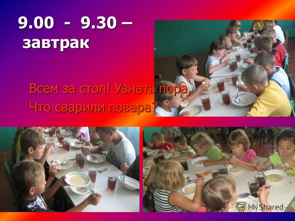 9.00 - 9.30 – завтрак Всем за стол! Узнать пора, Что сварили повара?