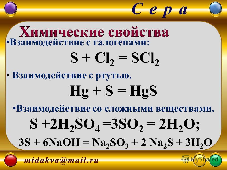 Взаимодействие с галогенами: S + Cl 2 = SCl 2 Взаимодействие с ртутью. Hg + S = HgS Взаимодействие со сложными веществами. S +2H 2 SO 4 =3SO 2 = 2H 2 O; 3S + 6NaOH = Na 2 SO 3 + 2 Na 2 S + 3H 2 O