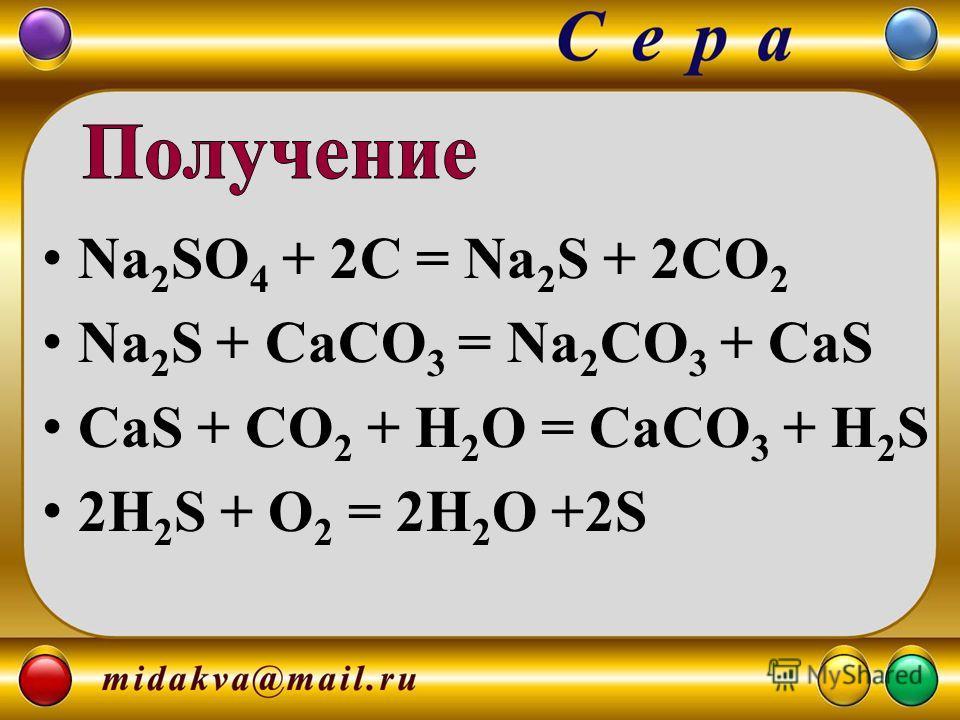 Na 2 SO 4 + 2C = Na 2 S + 2CO 2 Na 2 S + CaCO 3 = Na 2 CO 3 + CaS CaS + CO 2 + H 2 O = CaCO 3 + H 2 S 2H 2 S + O 2 = 2H 2 O +2S