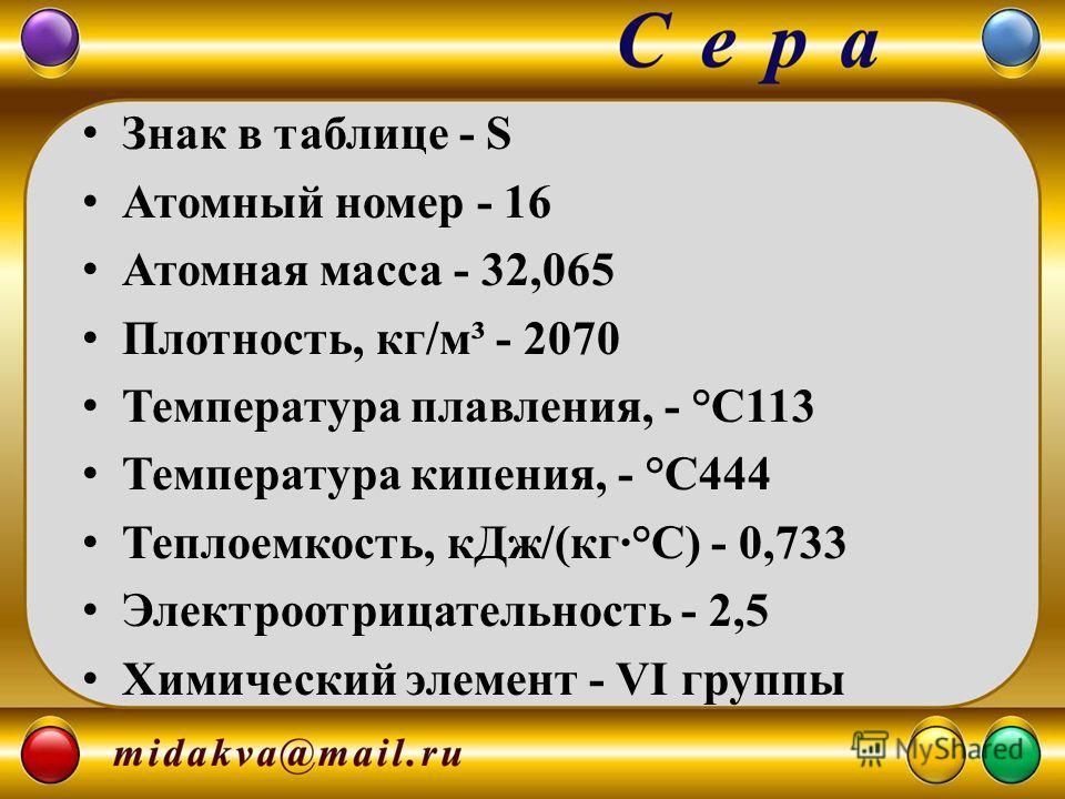 Знак в таблице - S Атомный номер - 16 Атомная масса - 32,065 Плотность, кг/м³ - 2070 Температура плавления, - °С113 Температура кипения, - °С444 Теплоемкость, кДж/(кг·°С) - 0,733 Электроотрицательность - 2,5 Химический элемент - VI группы