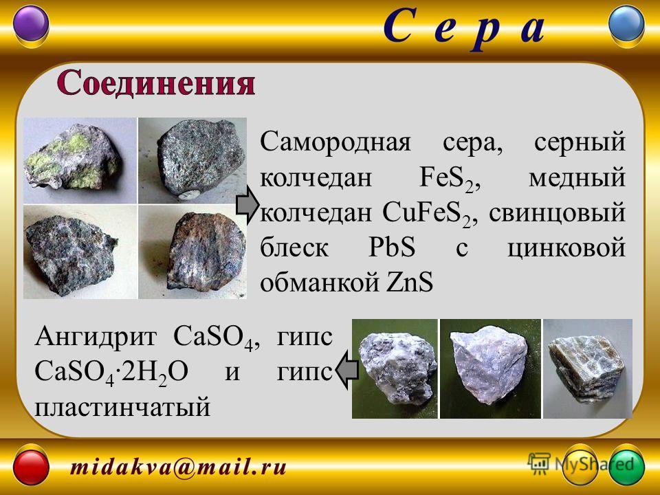 Самородная сера, серный колчедан FeS 2, медный колчедан CuFeS 2, свинцовый блеск PbS с цинковой обманкой ZnS Ангидрит CaSO 4, гипс CaSO 4 2H 2 O и гипс пластинчатый