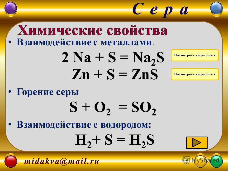 Взаимодействие с металлами. 2 Na + S = Na 2 S Zn + S = ZnS Горение серы S + O 2 = SO 2 Взаимодействие с водородом: H 2 + S = H 2 S Посмотреть видео опыт