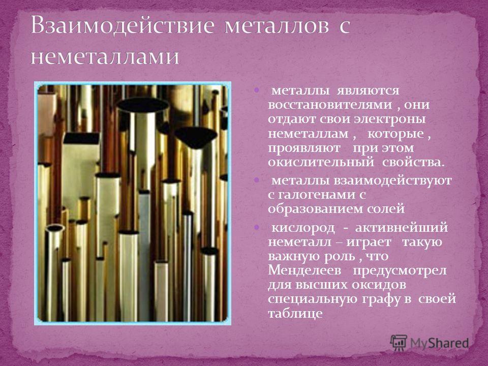 металлы являются восстановителями, они отдают свои электроны неметаллам, которые, проявляют при этом окислительный свойства. металлы взаимодействуют с галогенами с образованием солей кислород - активнейший неметалл – играет такую важную роль, что Мен