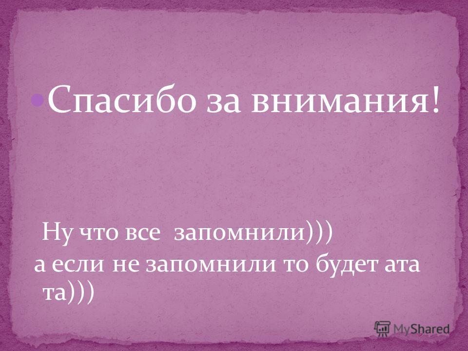Спасибо за внимания! Ну что все запомнили))) а если не запомнили то будет ата та)))