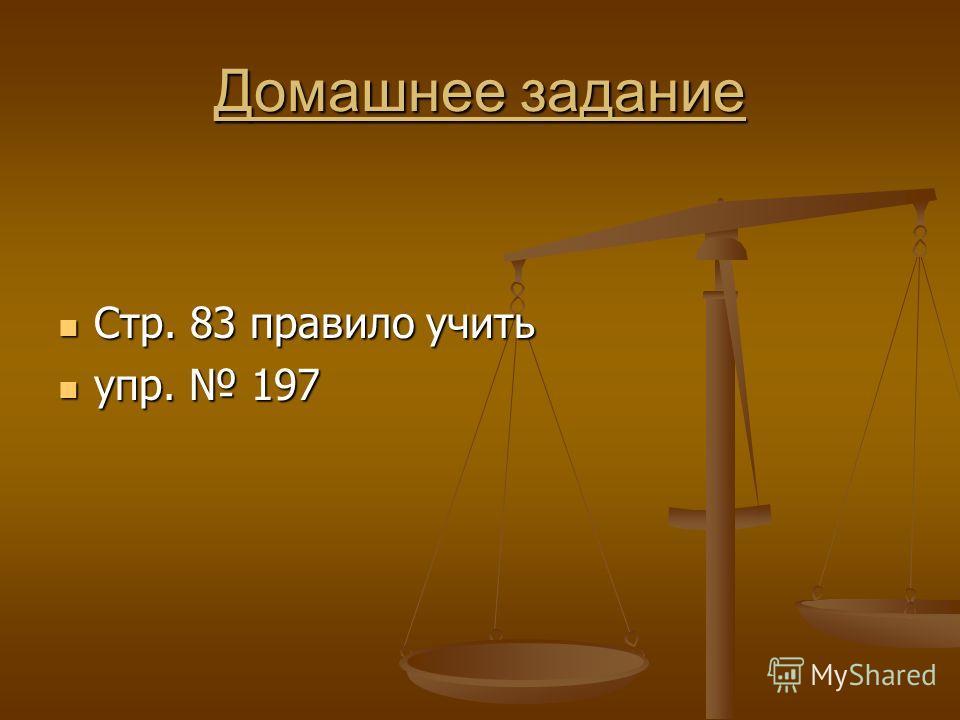 Домашнее задание Стр. 83 правило учить Стр. 83 правило учить упр. 197 упр. 197